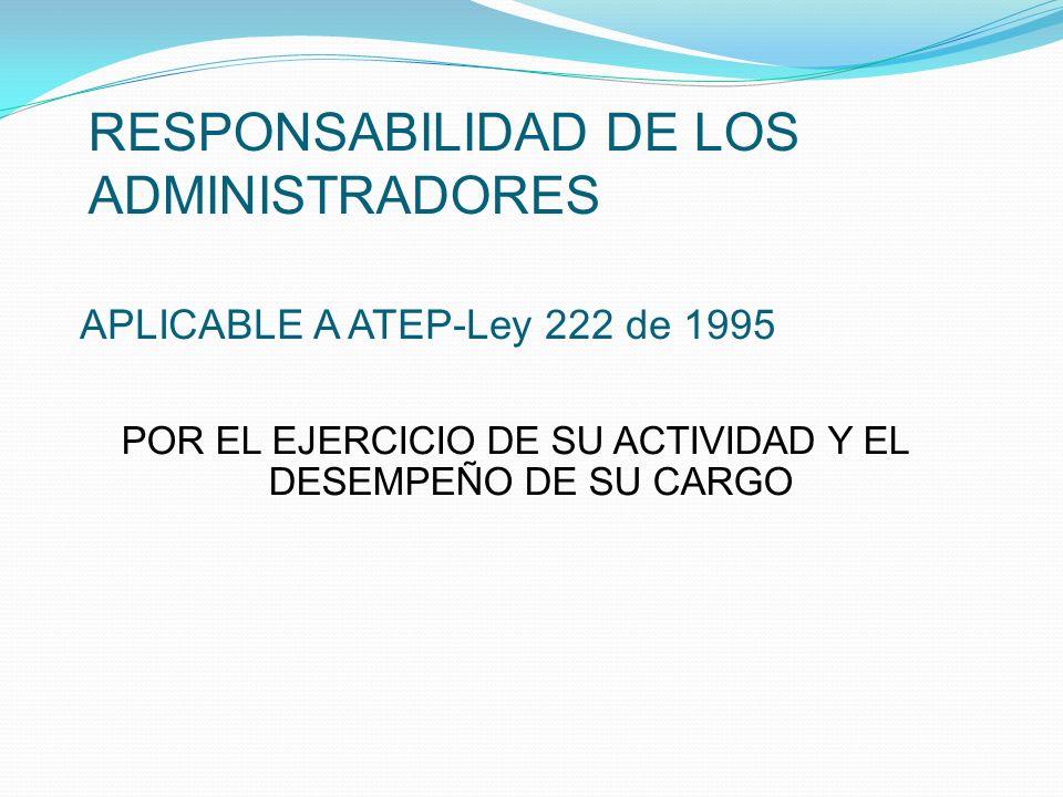 RESPONSABILIDAD DE LOS ADMINISTRADORES POR EL EJERCICIO DE SU ACTIVIDAD Y EL DESEMPEÑO DE SU CARGO APLICABLE A ATEP-Ley 222 de 1995