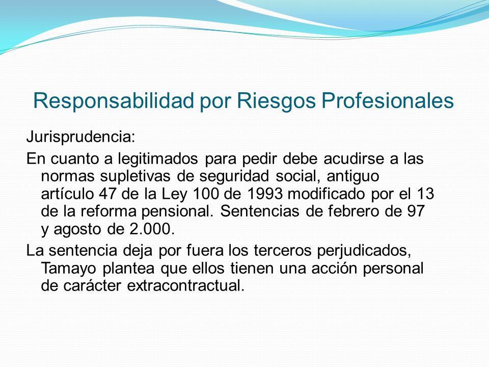Responsabilidad por Riesgos Profesionales Jurisprudencia: En cuanto a legitimados para pedir debe acudirse a las normas supletivas de seguridad social, antiguo artículo 47 de la Ley 100 de 1993 modificado por el 13 de la reforma pensional.