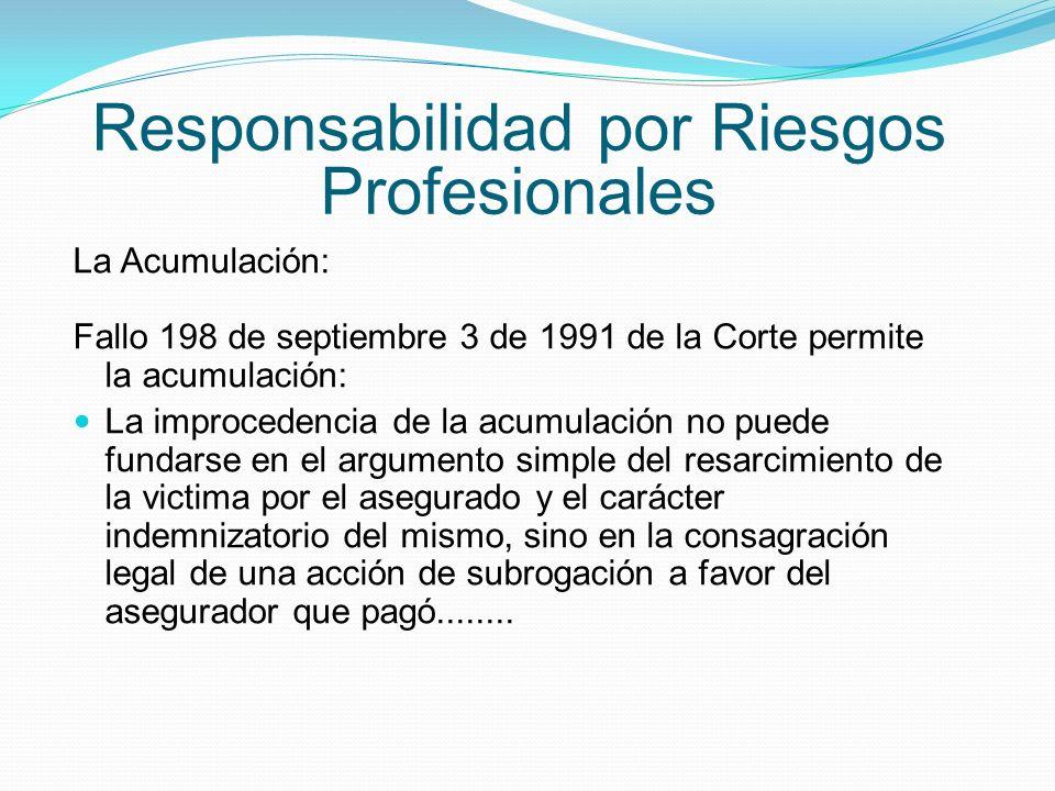 Responsabilidad por Riesgos Profesionales La Acumulación: Fallo 198 de septiembre 3 de 1991 de la Corte permite la acumulación: La improcedencia de la acumulación no puede fundarse en el argumento simple del resarcimiento de la victima por el asegurado y el carácter indemnizatorio del mismo, sino en la consagración legal de una acción de subrogación a favor del asegurador que pagó........