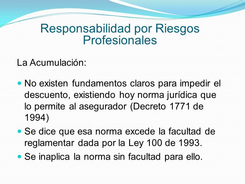 Responsabilidad por Riesgos Profesionales La Acumulación: No existen fundamentos claros para impedir el descuento, existiendo hoy norma jurídica que lo permite al asegurador (Decreto 1771 de 1994) Se dice que esa norma excede la facultad de reglamentar dada por la Ley 100 de 1993.