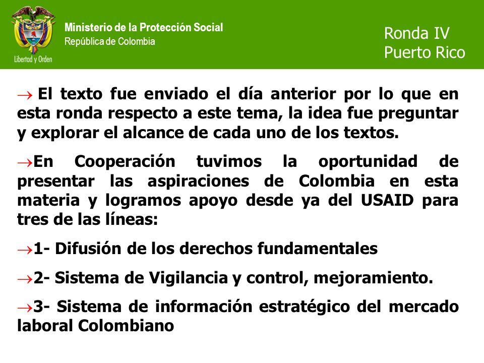 Ministerio de la Protección Social República de Colombia Ronda IV Puerto Rico El texto fue enviado el día anterior por lo que en esta ronda respecto a este tema, la idea fue preguntar y explorar el alcance de cada uno de los textos.