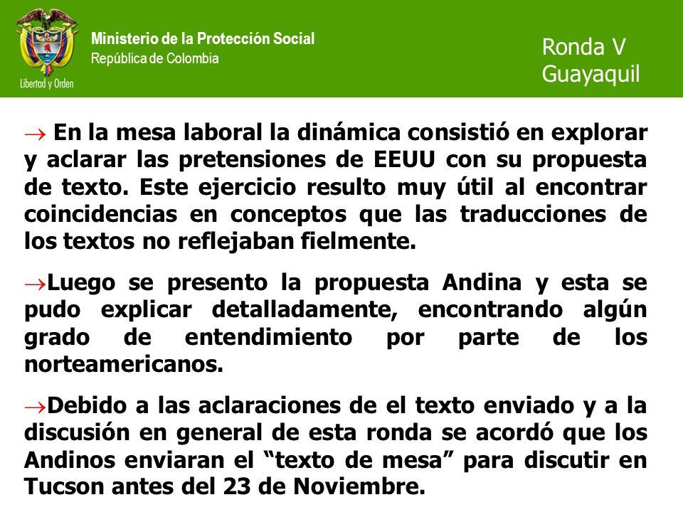 Ministerio de la Protección Social República de Colombia Ronda V Guayaquil En la mesa laboral la dinámica consistió en explorar y aclarar las pretensiones de EEUU con su propuesta de texto.