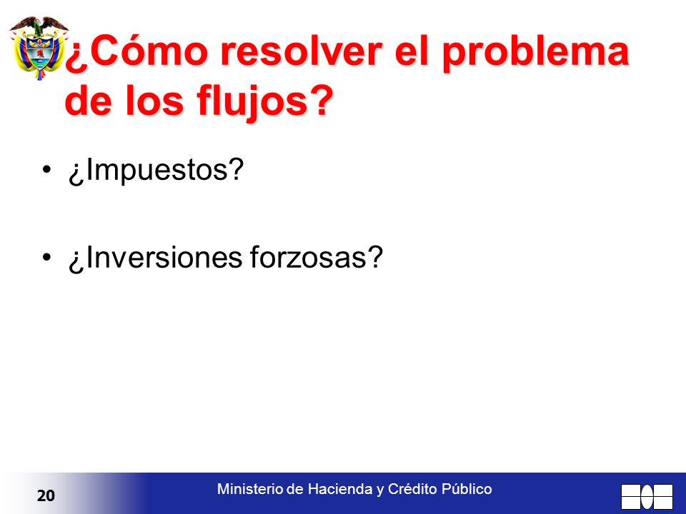 20 Ministerio de Hacienda y Crédito Público ¿Cómo resolver el problema de los flujos? ¿Impuestos? ¿Inversiones forzosas?