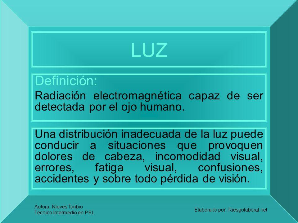 Autora: Nieves Toribio Técnico Intermedio en PRL Elaborado por: Riesgolaboral.net LUZ Definición: Radiación electromagnética capaz de ser detectada po
