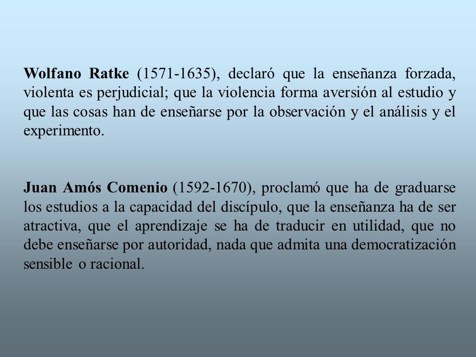 Wolfano Ratke (1571-1635), declaró que la enseñanza forzada, violenta es perjudicial; que la violencia forma aversión al estudio y que las cosas han d