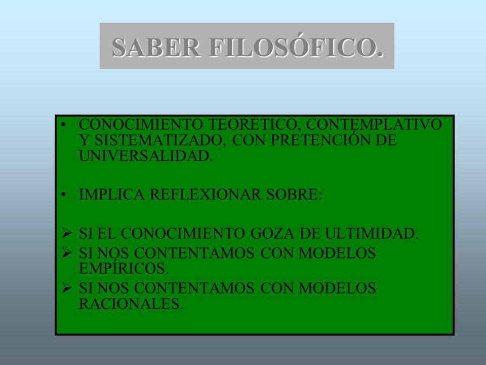 CONOCIMIENTO TEORÉTICO, CONTEMPLATIVO Y SISTEMATIZADO, CON PRETENCIÓN DE UNIVERSALIDAD. IMPLICA REFLEXIONAR SOBRE: SI EL CONOCIMIENTO GOZA DE ULTIMIDA