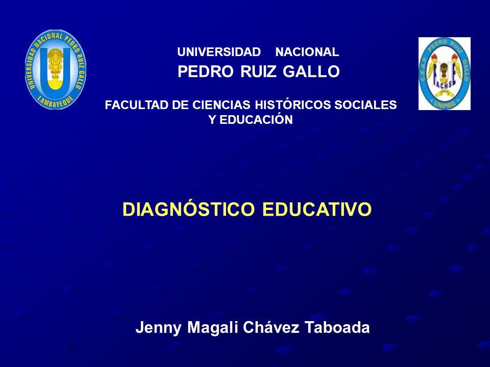UNIVERSIDAD NACIONAL PEDRO RUIZ GALLO Jenny Magali Chávez Taboada FACULTAD DE CIENCIAS HISTÓRICOS SOCIALES Y EDUCACIÓN DIAGNÓSTICO EDUCATIVO