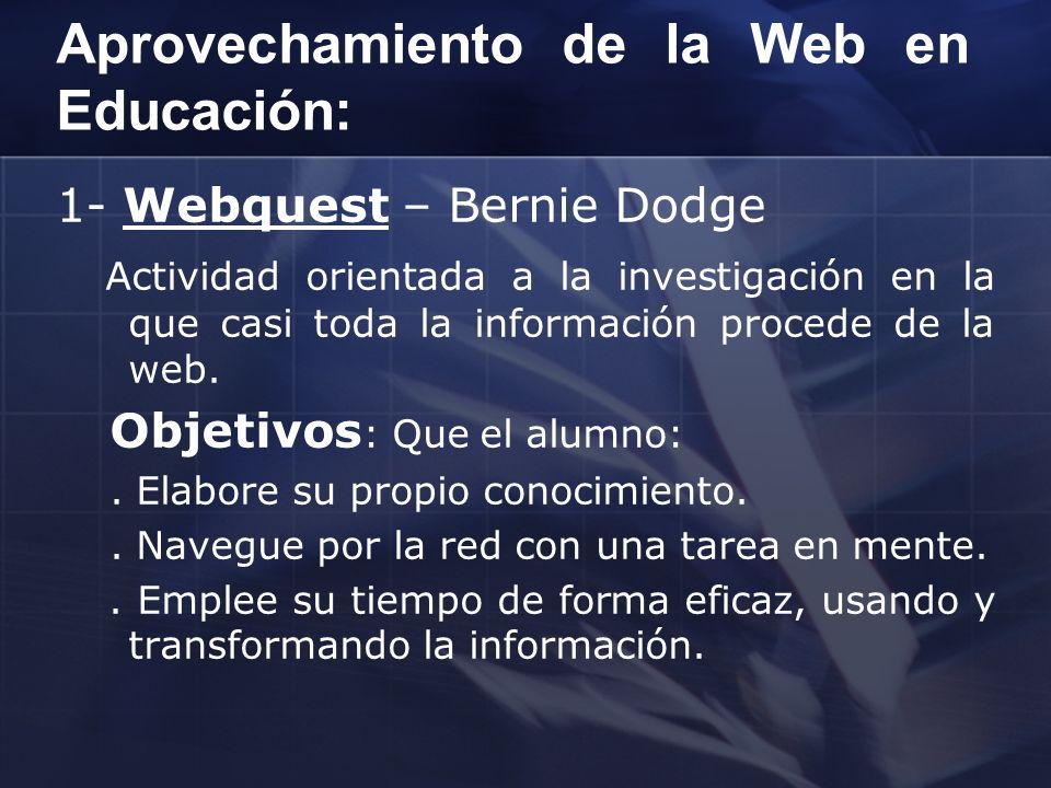 Aprovechamiento de la Web en Educación: 1- Webquest – Bernie Dodge Actividad orientada a la investigación en la que casi toda la información procede d
