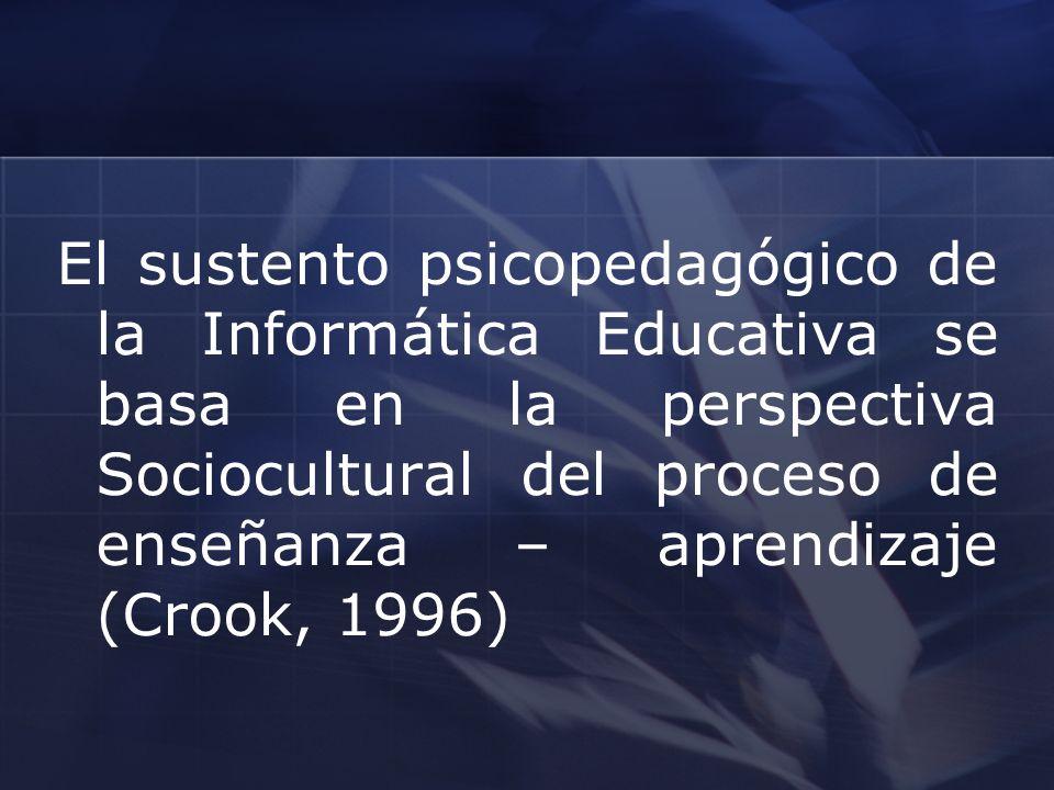 El sustento psicopedagógico de la Informática Educativa se basa en la perspectiva Sociocultural del proceso de enseñanza – aprendizaje (Crook, 1996)