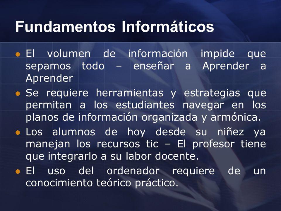 Fundamentos Informáticos El volumen de información impide que sepamos todo – enseñar a Aprender a Aprender Se requiere herramientas y estrategias que