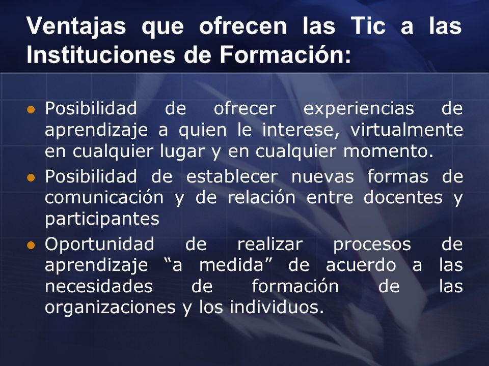 Ventajas que ofrecen las Tic a las Instituciones de Formación: Posibilidad de ofrecer experiencias de aprendizaje a quien le interese, virtualmente en