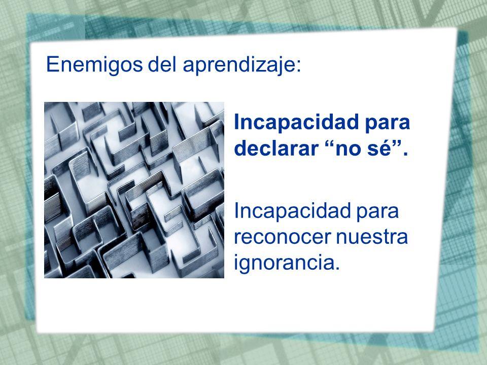 Enemigos del aprendizaje: Incapacidad para declarar no sé. Incapacidad para reconocer nuestra ignorancia.