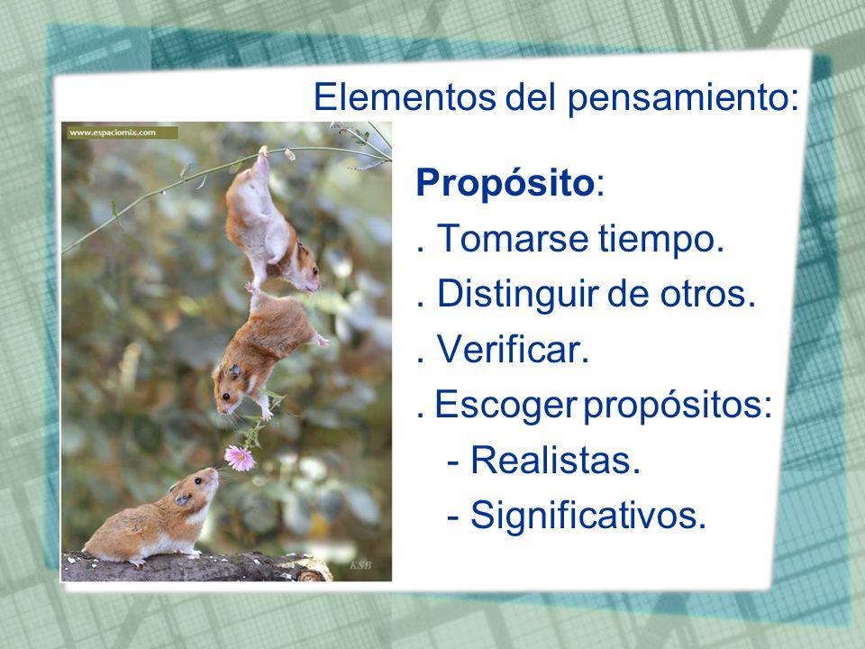 Elementos del pensamiento: Propósito:. Tomarse tiempo.. Distinguir de otros.. Verificar.. Escoger propósitos: - Realistas. - Significativos.
