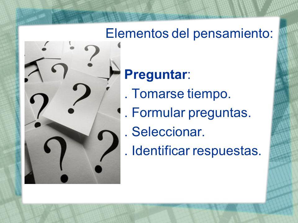 Elementos del pensamiento: Preguntar:. Tomarse tiempo.. Formular preguntas.. Seleccionar.. Identificar respuestas.