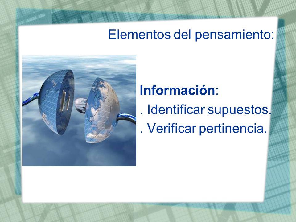 Elementos del pensamiento: Información:. Identificar supuestos.. Verificar pertinencia.