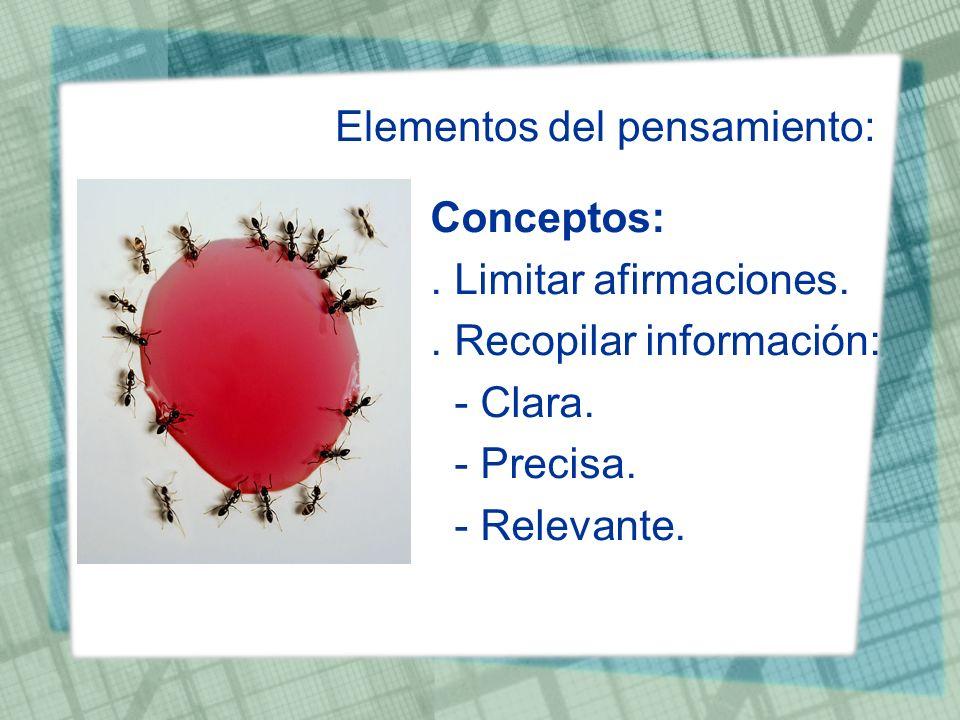 Elementos del pensamiento: Conceptos:. Limitar afirmaciones.. Recopilar información: - Clara. - Precisa. - Relevante.