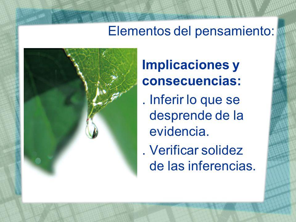 Elementos del pensamiento: Implicaciones y consecuencias:. Inferir lo que se desprende de la evidencia.. Verificar solidez de las inferencias.