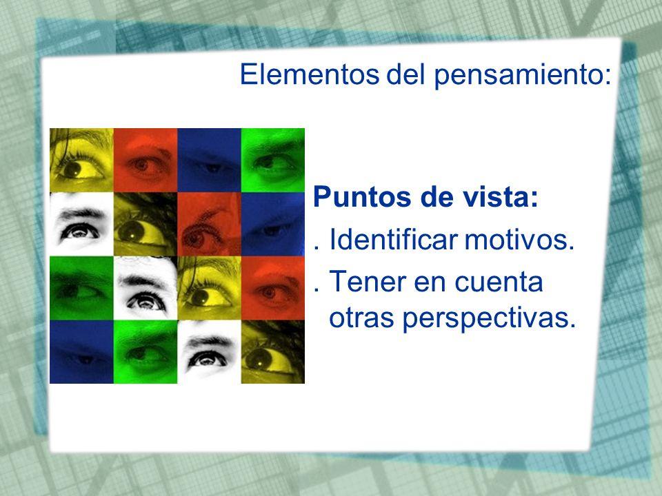 Elementos del pensamiento: Puntos de vista:. Identificar motivos.. Tener en cuenta otras perspectivas.