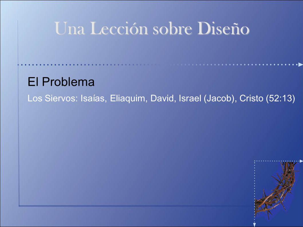 El Problema Los Siervos: Isaías, Eliaquim, David, Israel (Jacob), Cristo (52:13) Una Lección sobre Diseño