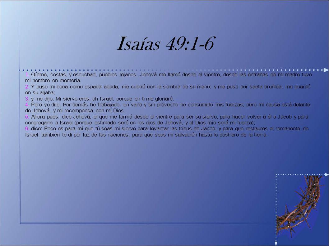 Isaías 49:1-6 1. Oídme, costas, y escuchad, pueblos lejanos. Jehová me llamó desde el vientre, desde las entrañas de mi madre tuvo mi nombre en memori