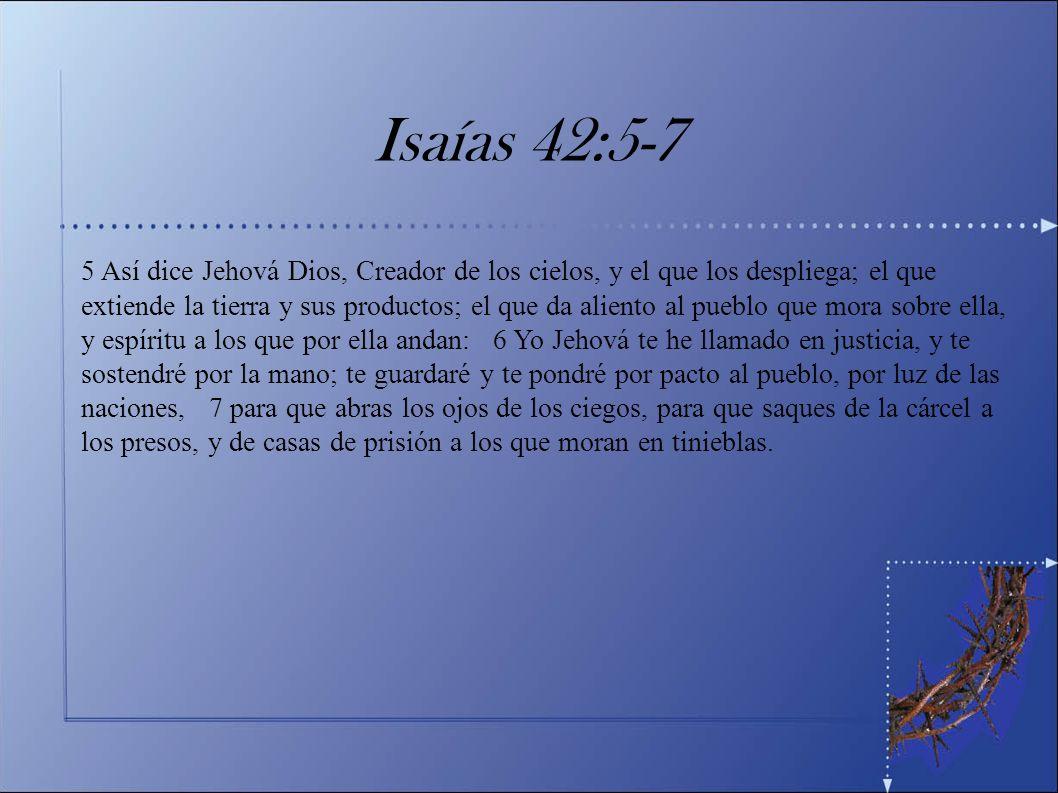 Isaías 42:5-7 5 Así dice Jehová Dios, Creador de los cielos, y el que los despliega; el que extiende la tierra y sus productos; el que da aliento al p