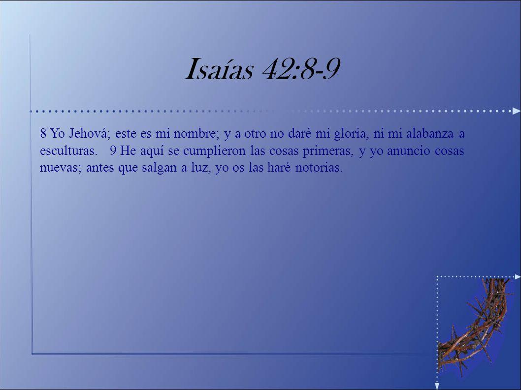 Isaías 42:8-9 8 Yo Jehová; este es mi nombre; y a otro no daré mi gloria, ni mi alabanza a esculturas. 9 He aquí se cumplieron las cosas primeras, y y