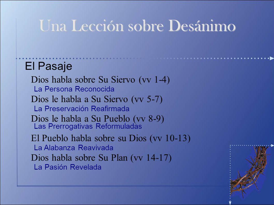 El Pasaje Una Lección sobre Desánimo Dios habla sobre Su Siervo (vv 1-4) Dios le habla a Su Siervo (vv 5-7) Dios le habla a Su Pueblo (vv 8-9) El Pueb