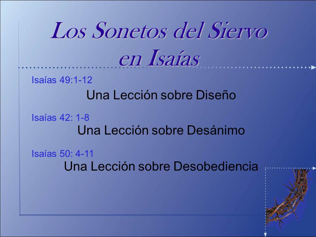 Isaías 52:13 - 53:12 Una Lección sobre Disciplina Isaías 50: 4-11 Una Lección sobre Desobediencia Isaías 42: 1-8 Una Lección sobre Desánimo Isaías 49:1-12 Una Lección sobre Diseño Los Sonetos del Siervo en Isaías