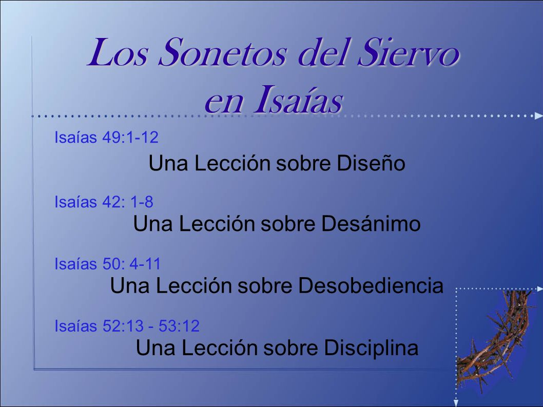 Isaías 52:13 - 53:12 Una Lección sobre Disciplina Isaías 50: 4-11 Una Lección sobre Desobediencia Isaías 42: 1-8 Una Lección sobre Desánimo Isaías 49: