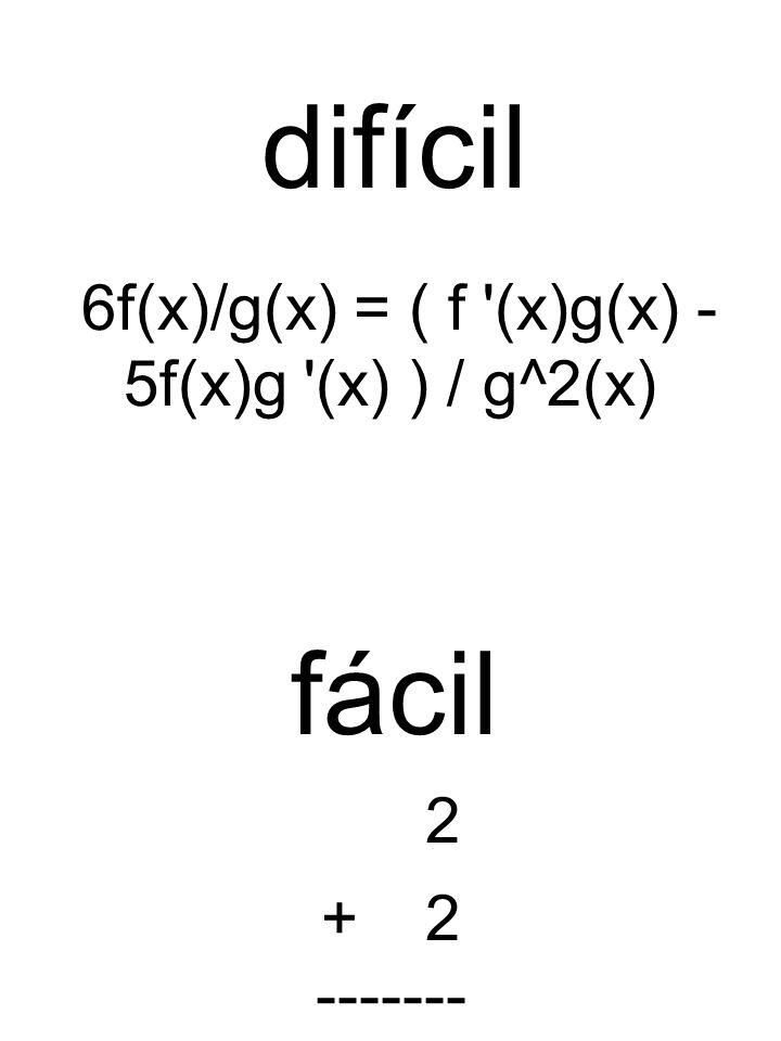6f(x)/g(x) = ( f '(x)g(x) - 5f(x)g '(x) ) / g^2(x) 2 +2 ------- difícil fácil