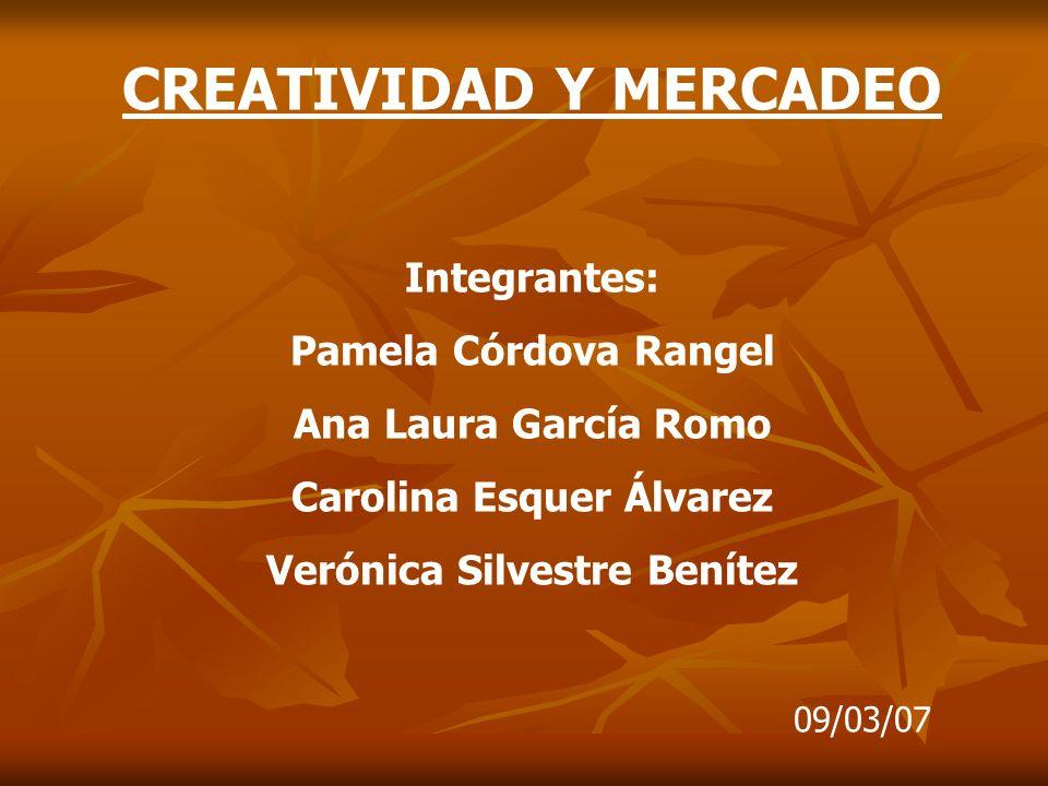 CREATIVIDAD Y MERCADEO Integrantes: Pamela Córdova Rangel Ana Laura García Romo Carolina Esquer Álvarez Verónica Silvestre Benítez 09/03/07