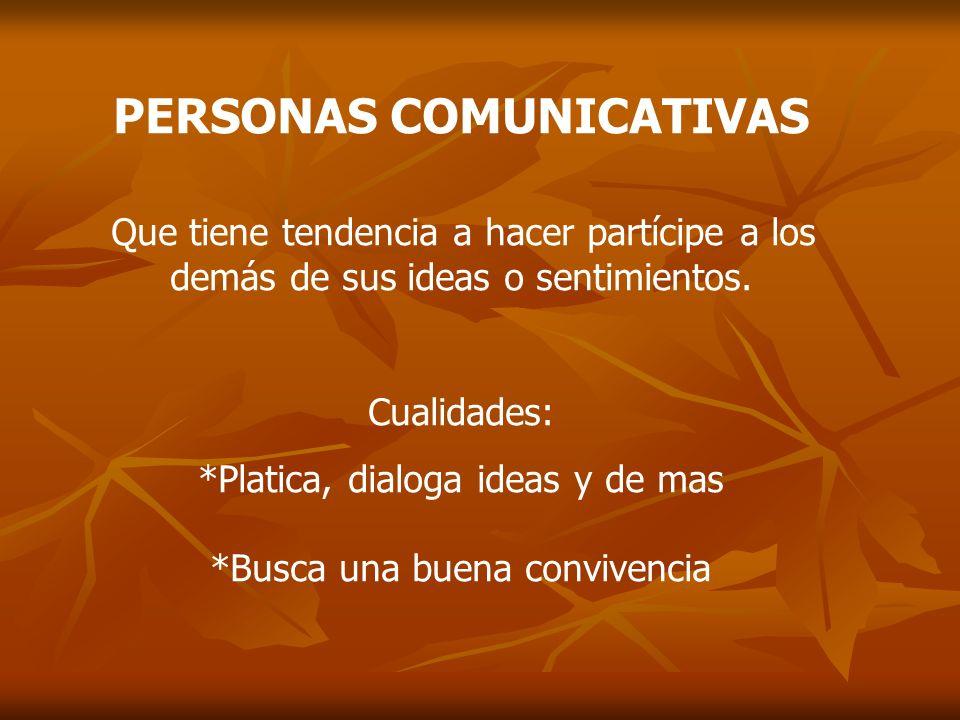 PERSONAS COMUNICATIVAS Que tiene tendencia a hacer partícipe a los demás de sus ideas o sentimientos. Cualidades: *Platica, dialoga ideas y de mas *Bu