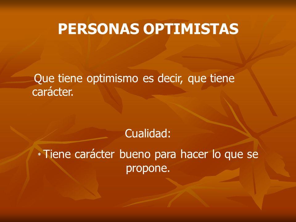 PERSONAS OPTIMISTAS Que tiene optimismo es decir, que tiene carácter. Cualidad: * Tiene carácter bueno para hacer lo que se propone.