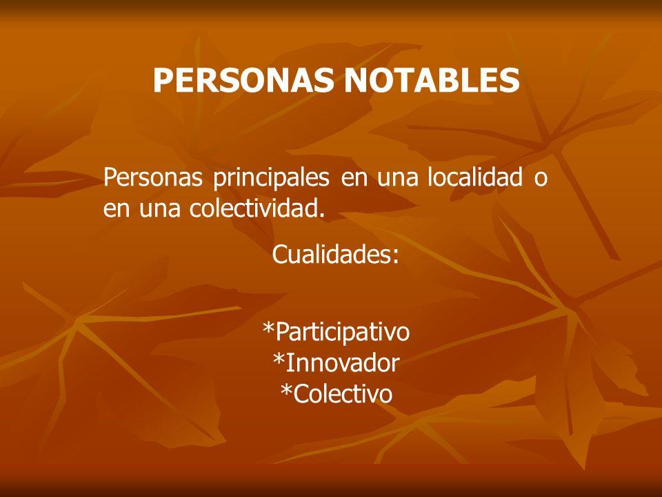 PERSONAS NOTABLES Personas principales en una localidad o en una colectividad. Cualidades: *Participativo *Innovador *Colectivo