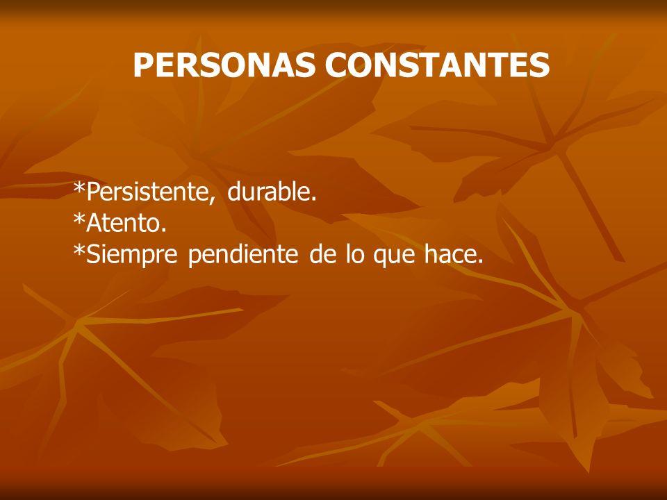 PERSONAS CONSTANTES *Persistente, durable. *Atento. *Siempre pendiente de lo que hace.