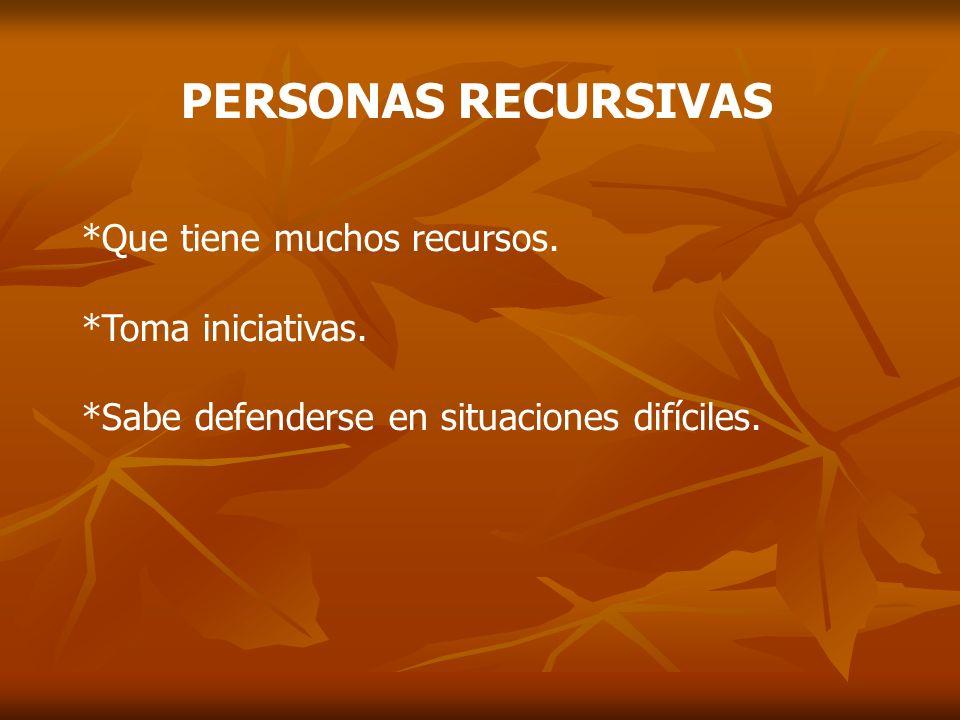 PERSONAS RECURSIVAS *Que tiene muchos recursos. *Toma iniciativas. *Sabe defenderse en situaciones difíciles.