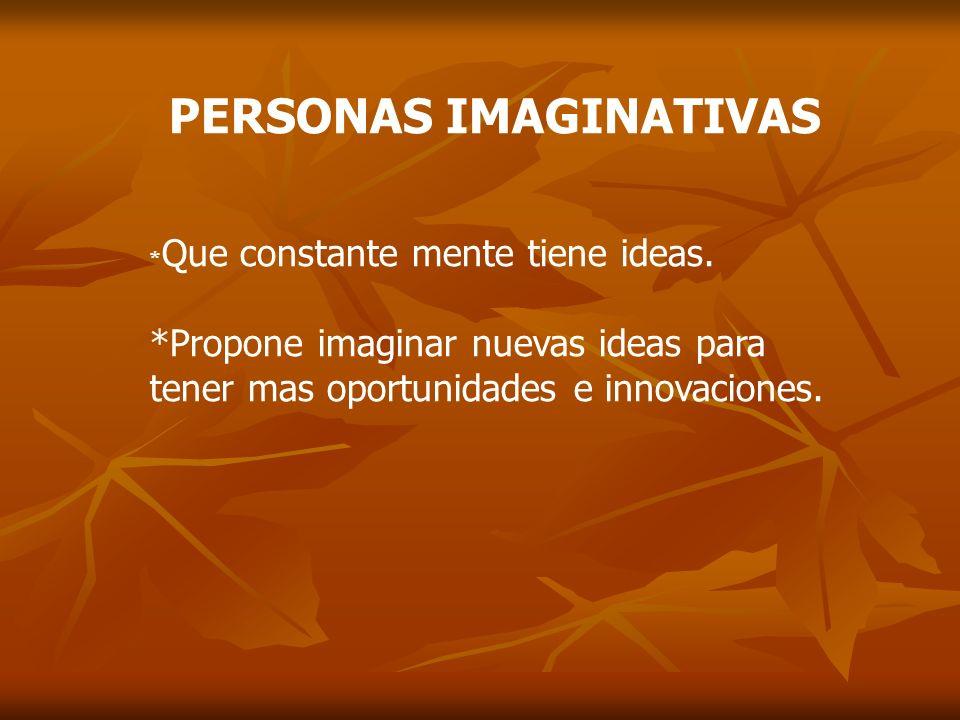 PERSONAS IMAGINATIVAS * Que constante mente tiene ideas. *Propone imaginar nuevas ideas para tener mas oportunidades e innovaciones.