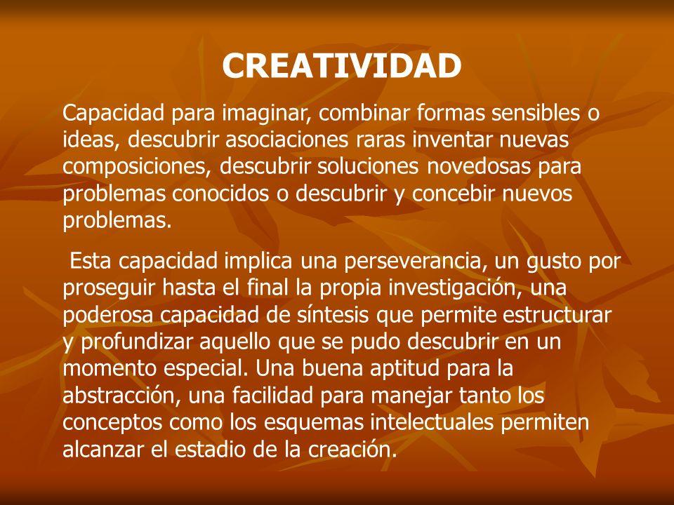 CREATIVIDAD Capacidad para imaginar, combinar formas sensibles o ideas, descubrir asociaciones raras inventar nuevas composiciones, descubrir solucion