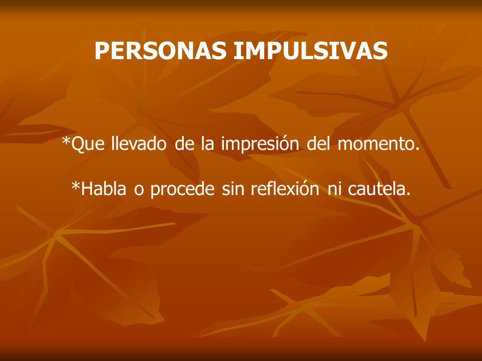 PERSONAS IMPULSIVAS *Que llevado de la impresión del momento. *Habla o procede sin reflexión ni cautela.