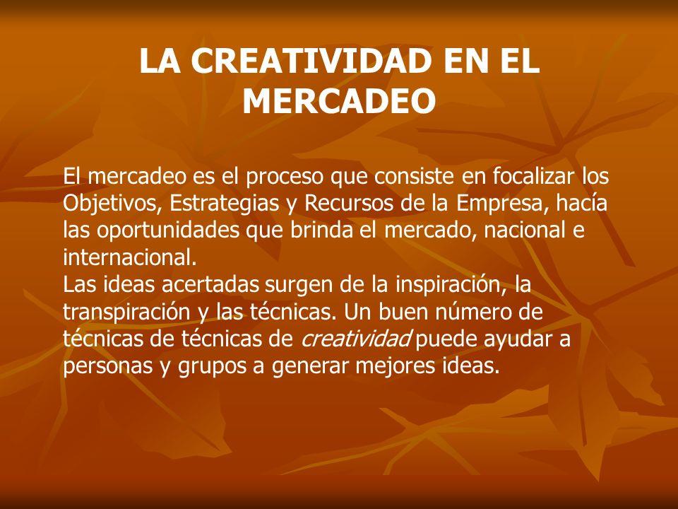 LA CREATIVIDAD EN EL MERCADEO El mercadeo es el proceso que consiste en focalizar los Objetivos, Estrategias y Recursos de la Empresa, hacía las oport