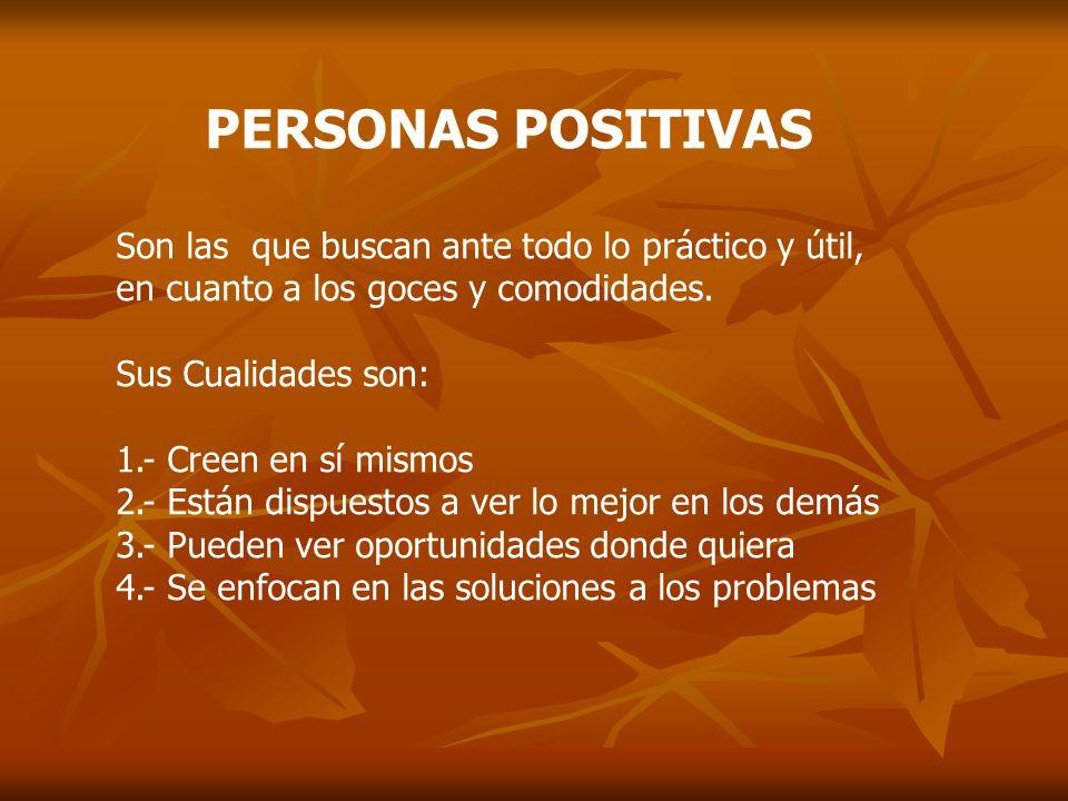 PERSONAS POSITIVAS Son las que buscan ante todo lo práctico y útil, en cuanto a los goces y comodidades. Sus Cualidades son: 1.- Creen en sí mismos 2.