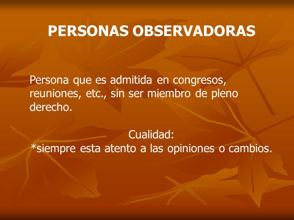 PERSONAS OBSERVADORAS Persona que es admitida en congresos, reuniones, etc., sin ser miembro de pleno derecho. Cualidad: *siempre esta atento a las op