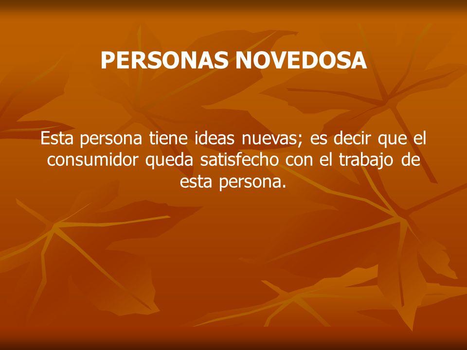 PERSONAS NOVEDOSA Esta persona tiene ideas nuevas; es decir que el consumidor queda satisfecho con el trabajo de esta persona.