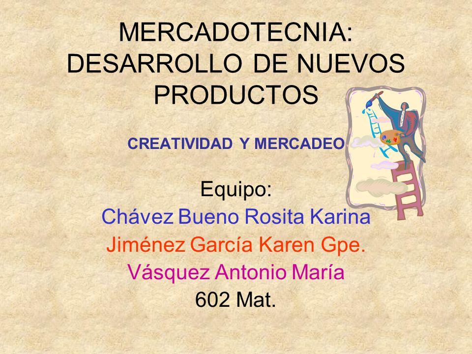 MERCADOTECNIA: DESARROLLO DE NUEVOS PRODUCTOS CREATIVIDAD Y MERCADEO Equipo: Chávez Bueno Rosita Karina Jiménez García Karen Gpe. Vásquez Antonio Marí