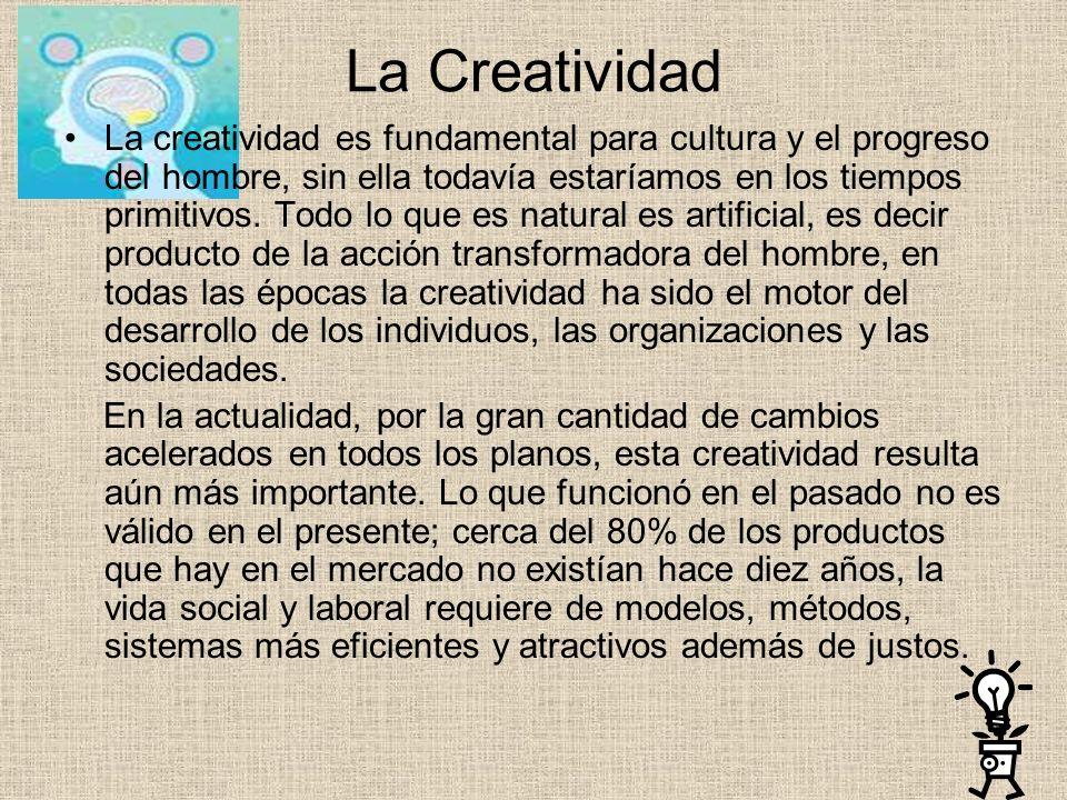 La Creatividad La creatividad es fundamental para cultura y el progreso del hombre, sin ella todavía estaríamos en los tiempos primitivos.