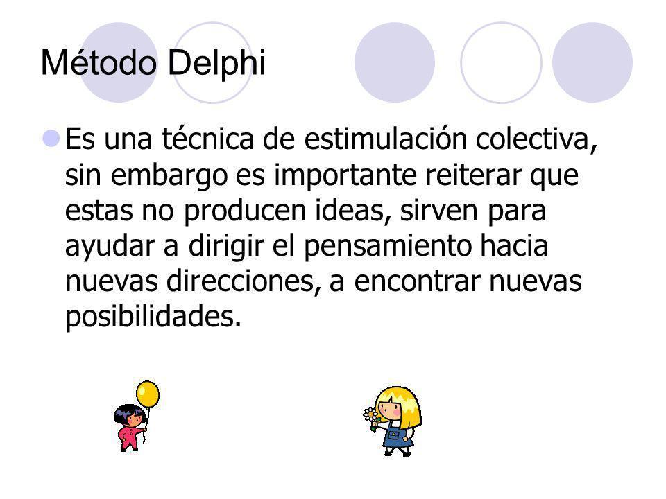 Método Delphi Es una técnica de estimulación colectiva, sin embargo es importante reiterar que estas no producen ideas, sirven para ayudar a dirigir e
