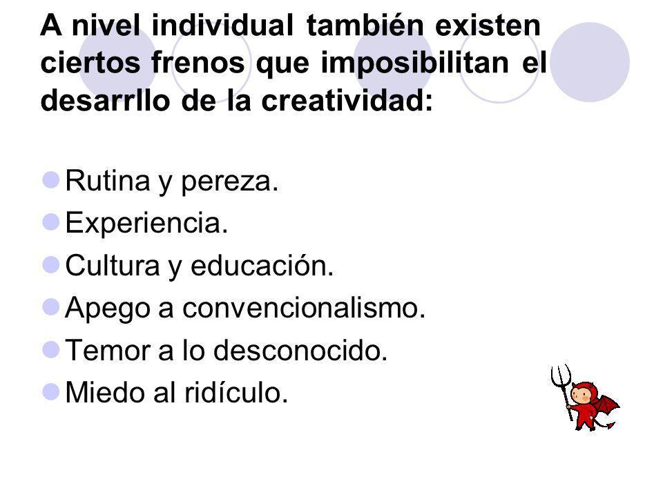 A nivel individual también existen ciertos frenos que imposibilitan el desarrllo de la creatividad: Rutina y pereza. Experiencia. Cultura y educación.