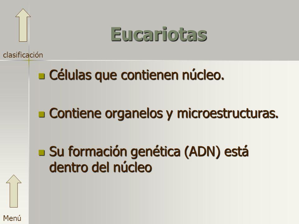 Eucariotas Células que contienen núcleo. Contiene organelos y microestructuras. Su formación genética (ADN) está dentro del núcleo Menú clasificación