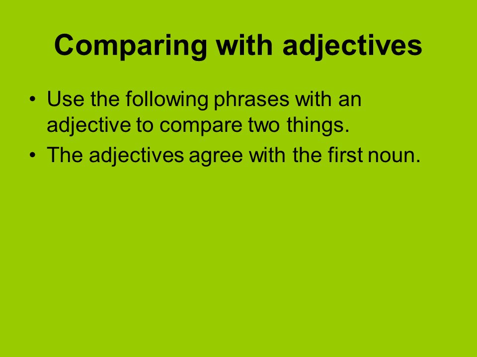 Comparing with adjectives Use the following phrases with an adjective to compare two things. The adjectives agree with the first noun.