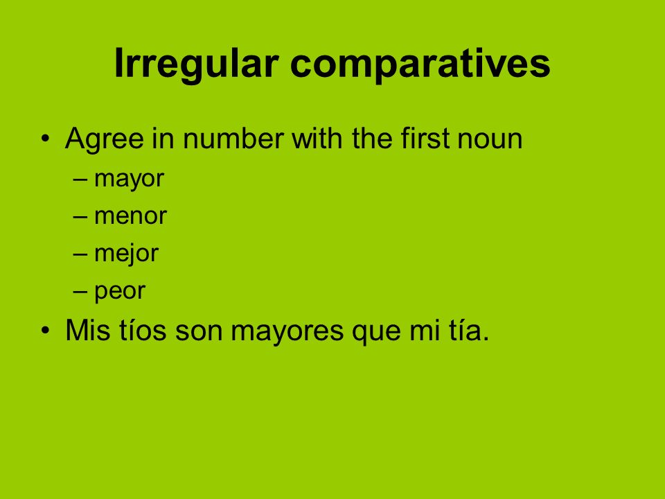 Irregular comparatives Agree in number with the first noun –mayor –menor –mejor –peor Mis tíos son mayores que mi tía.
